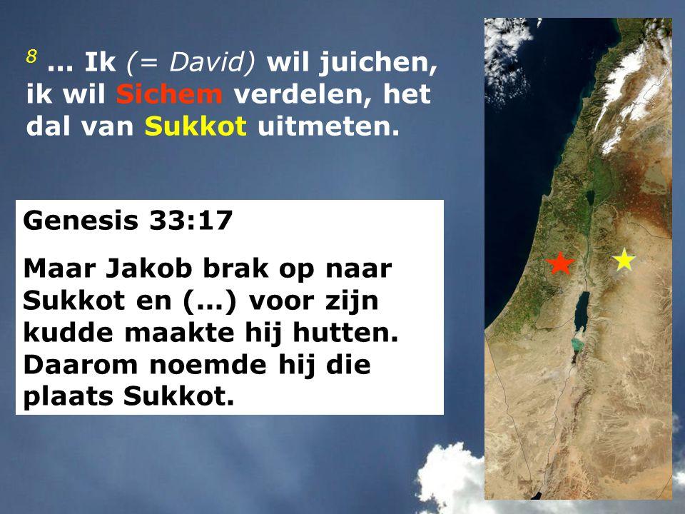8... Ik (= David) wil juichen, ik wil Sichem verdelen, het dal van Sukkot uitmeten. Genesis 33:17 Maar Jakob brak op naar Sukkot en (...) voor zijn ku