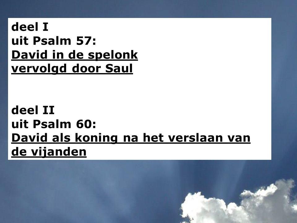deel I uit Psalm 57: David in de spelonk vervolgd door Saul deel II uit Psalm 60: David als koning na het verslaan van de vijanden