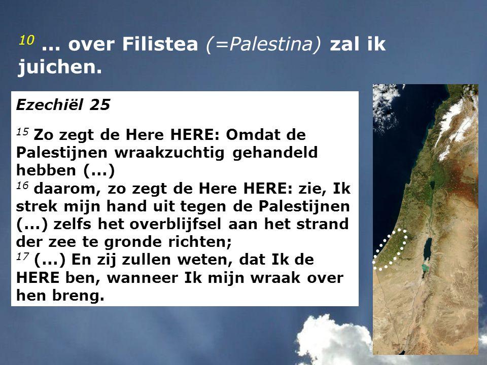 10... over Filistea (=Palestina) zal ik juichen. Ezechiël 25 15 Zo zegt de Here HERE: Omdat de Palestijnen wraakzuchtig gehandeld hebben (...) 16 daar