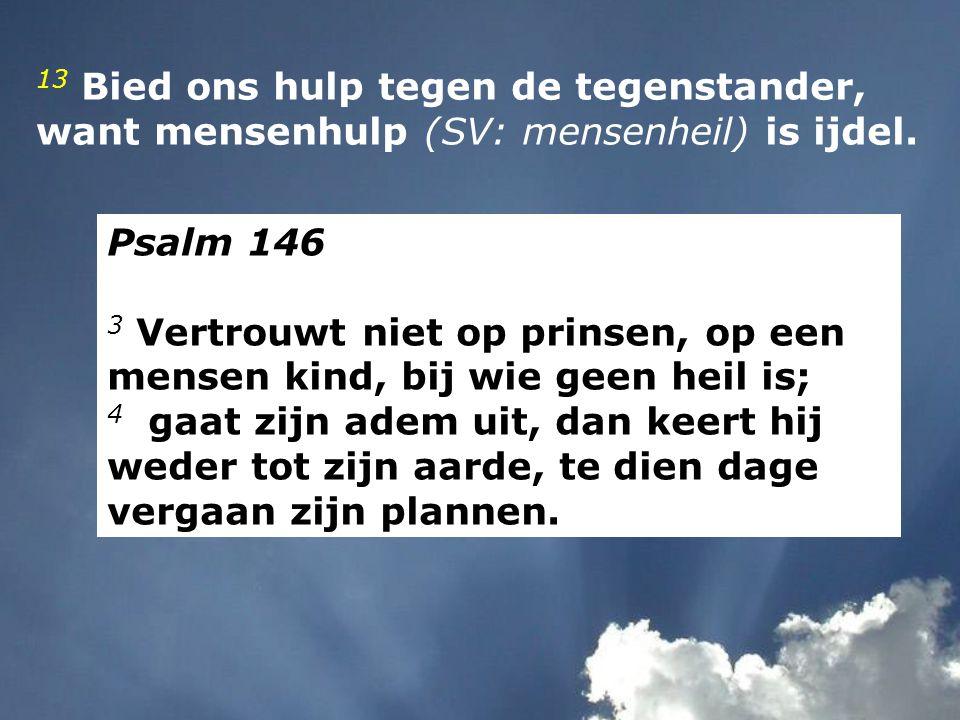 13 Bied ons hulp tegen de tegenstander, want mensenhulp (SV: mensenheil) is ijdel. Psalm 146 3 Vertrouwt niet op prinsen, op een mensen kind, bij wie