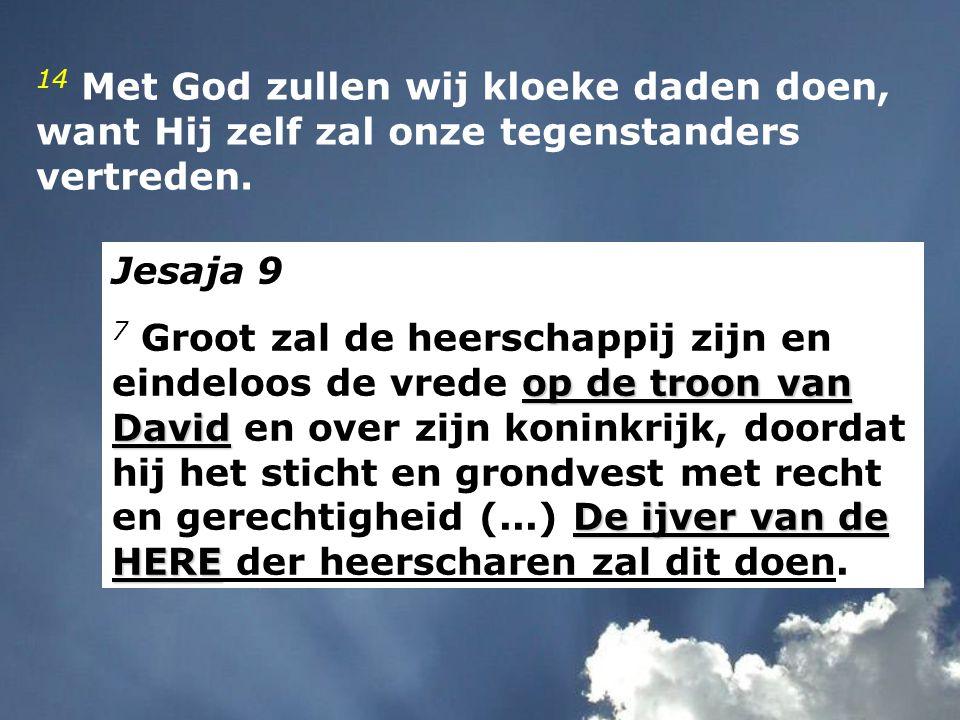 14 Met God zullen wij kloeke daden doen, want Hij zelf zal onze tegenstanders vertreden. Jesaja 9 op de troon van David De ijver van de HERE 7 Groot z