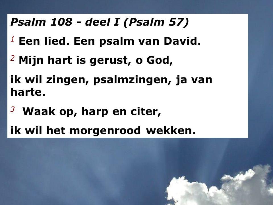 Psalm 108 - deel I (Psalm 57) 1 Een lied. Een psalm van David. 2 Mijn hart is gerust, o God, ik wil zingen, psalmzingen, ja van harte. 3 Waak op, harp