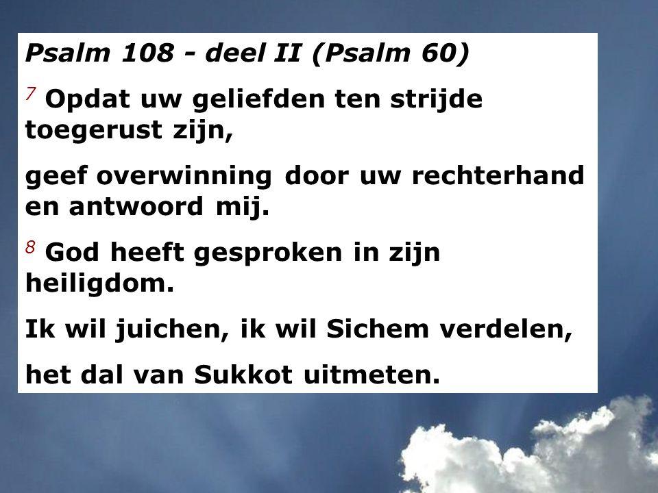 Psalm 108 - deel II (Psalm 60) 7 Opdat uw geliefden ten strijde toegerust zijn, geef overwinning door uw rechterhand en antwoord mij. 8 God heeft gesp