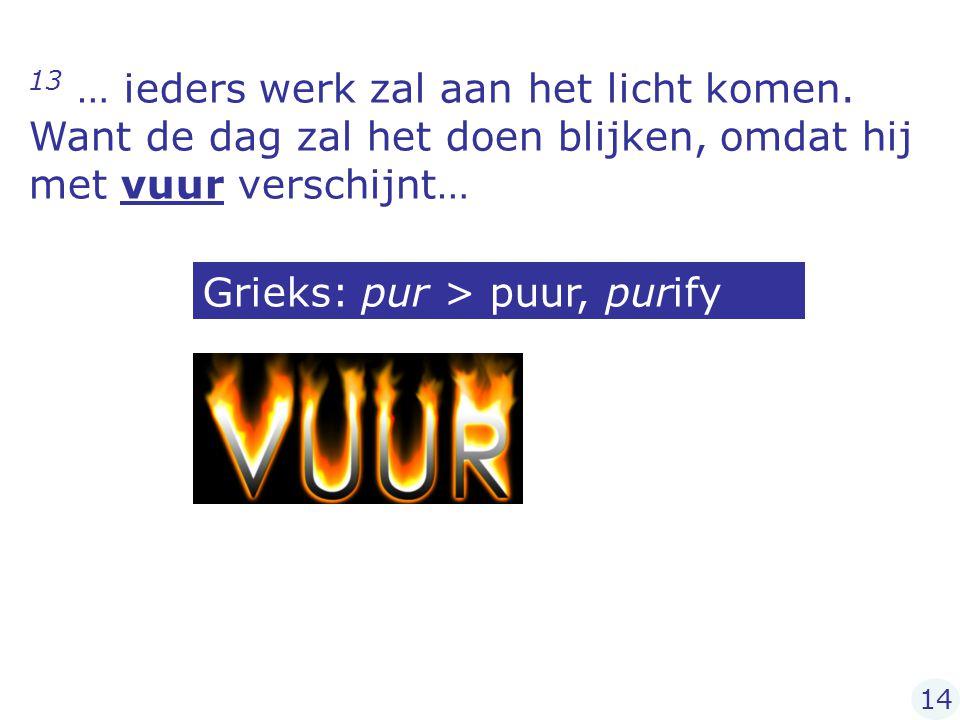 13 … ieders werk zal aan het licht komen. Want de dag zal het doen blijken, omdat hij met vuur verschijnt… Grieks: pur > puur, purify 14