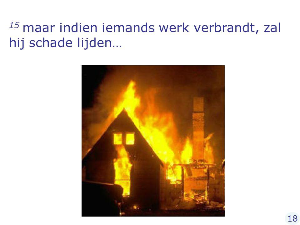 15 maar indien iemands werk verbrandt, zal hij schade lijden… 18