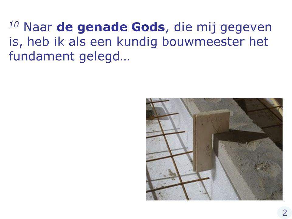 10 Naar de genade Gods, die mij gegeven is, heb ik als een kundig bouwmeester het fundament gelegd… 2