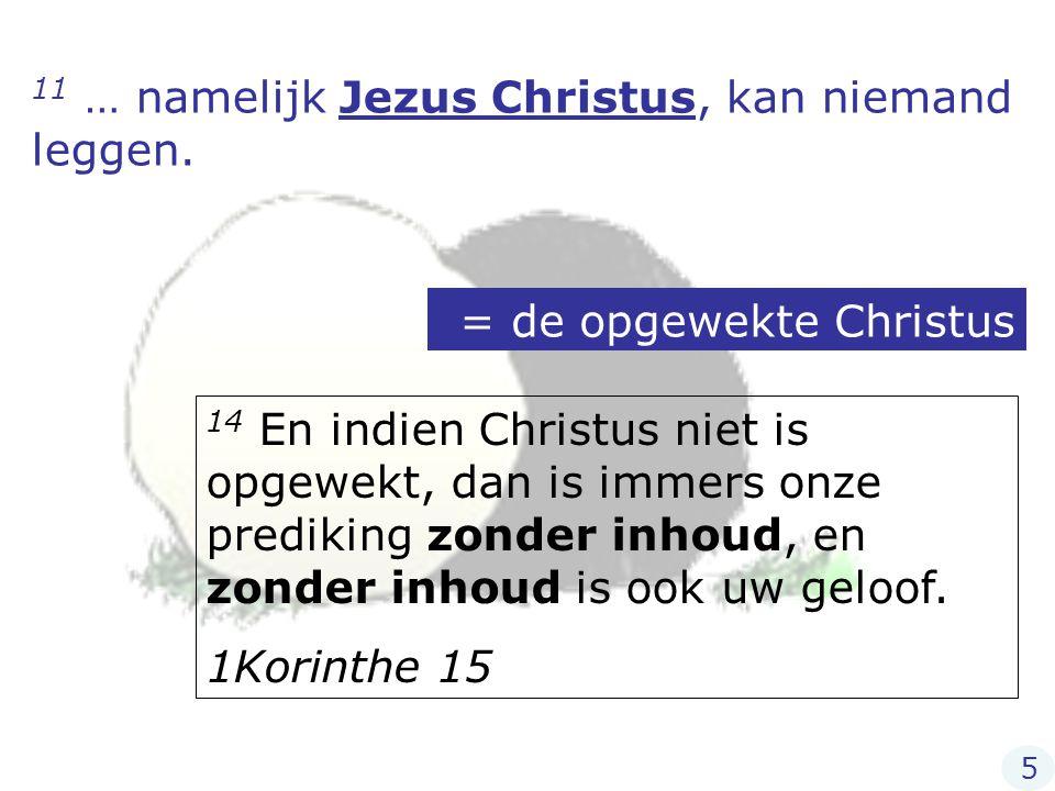 11 … namelijk Jezus Christus, kan niemand leggen. = de opgewekte Christus 14 En indien Christus niet is opgewekt, dan is immers onze prediking zonder