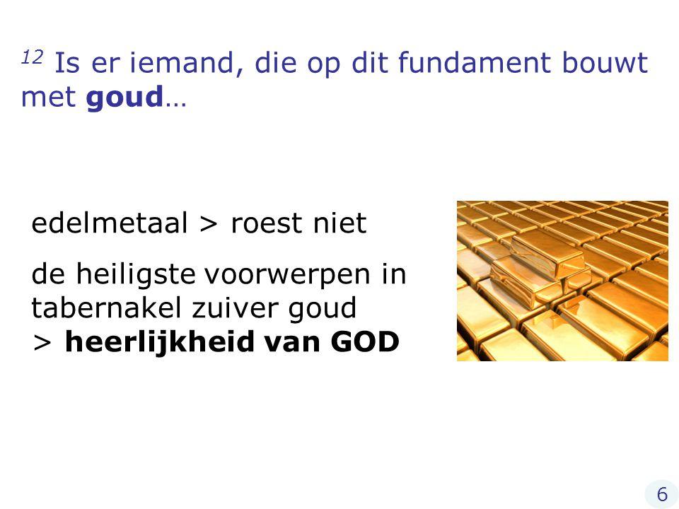 12 Is er iemand, die op dit fundament bouwt met goud… edelmetaal > roest niet de heiligste voorwerpen in tabernakel zuiver goud > heerlijkheid van GOD 6
