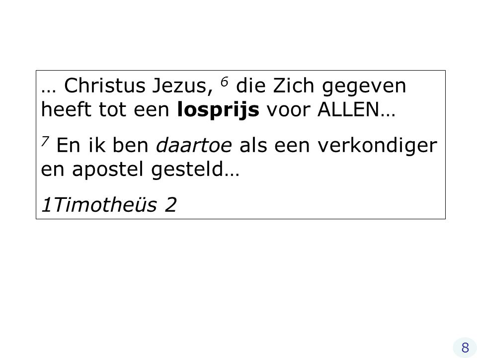 … Christus Jezus, 6 die Zich gegeven heeft tot een losprijs voor ALLEN… 7 En ik ben daartoe als een verkondiger en apostel gesteld… 1Timotheüs 2 8