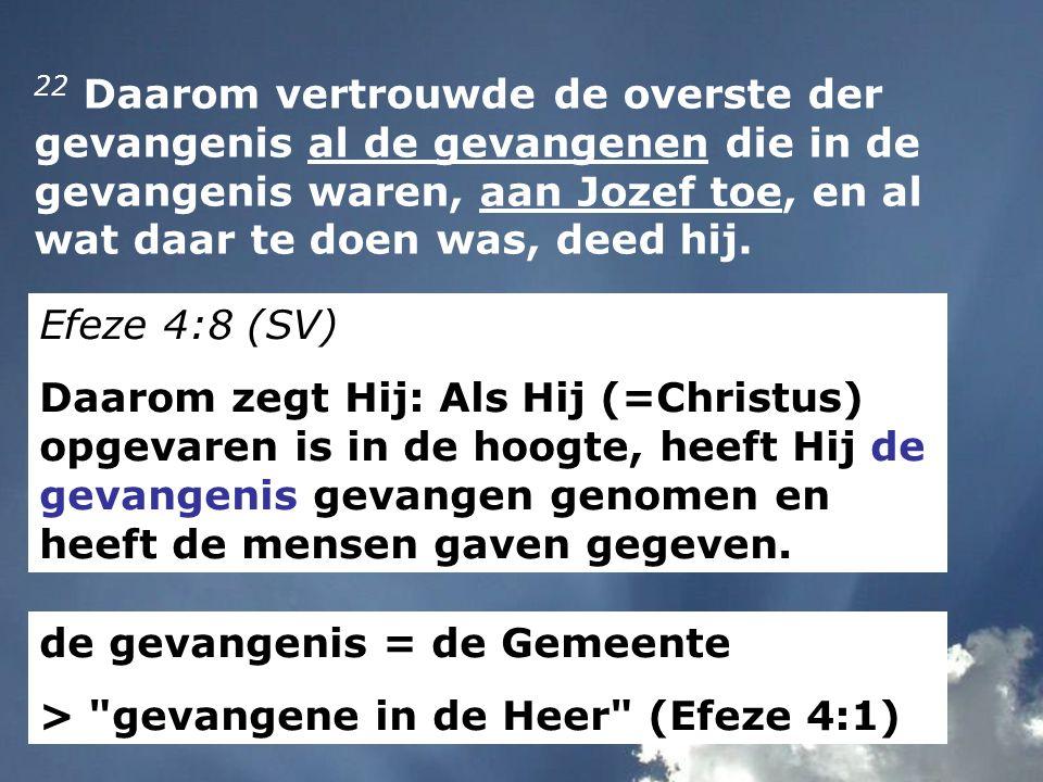 22 Daarom vertrouwde de overste der gevangenis al de gevangenen die in de gevangenis waren, aan Jozef toe, en al wat daar te doen was, deed hij. Efeze