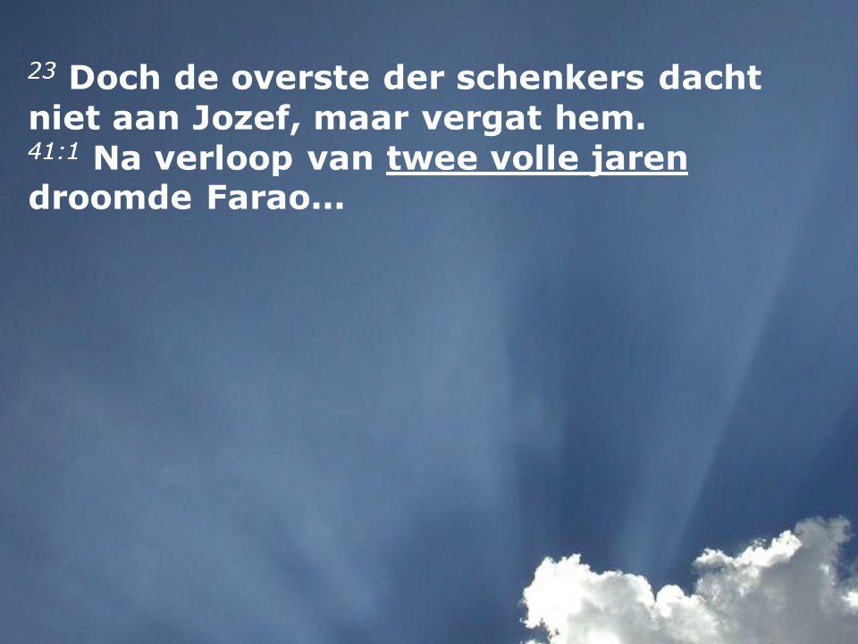 23 Doch de overste der schenkers dacht niet aan Jozef, maar vergat hem. 41:1 Na verloop van twee volle jaren droomde Farao...