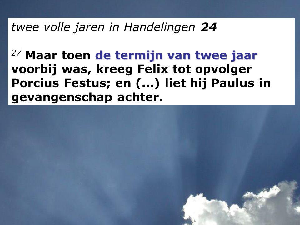 twee volle jaren in Handelingen 24 de termijn van twee jaar 27 Maar toen de termijn van twee jaar voorbij was, kreeg Felix tot opvolger Porcius Festus
