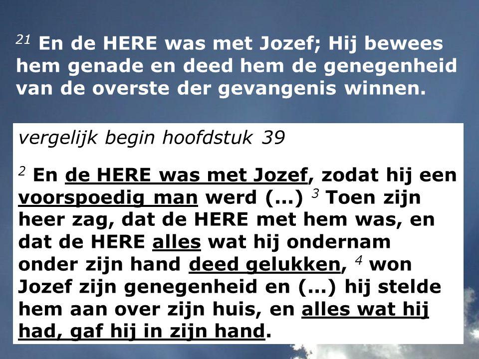 21 En de HERE was met Jozef; Hij bewees hem genade en deed hem de genegenheid van de overste der gevangenis winnen. vergelijk begin hoofdstuk 39 2 En