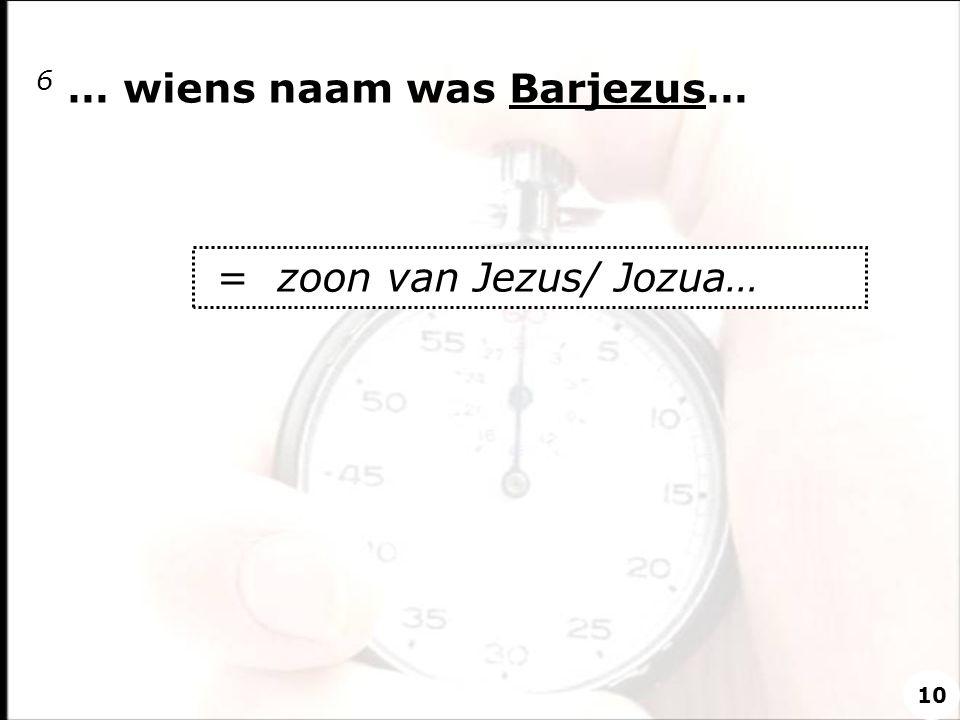 6 … wiens naam was Barjezus… = zoon van Jezus/ Jozua… 10