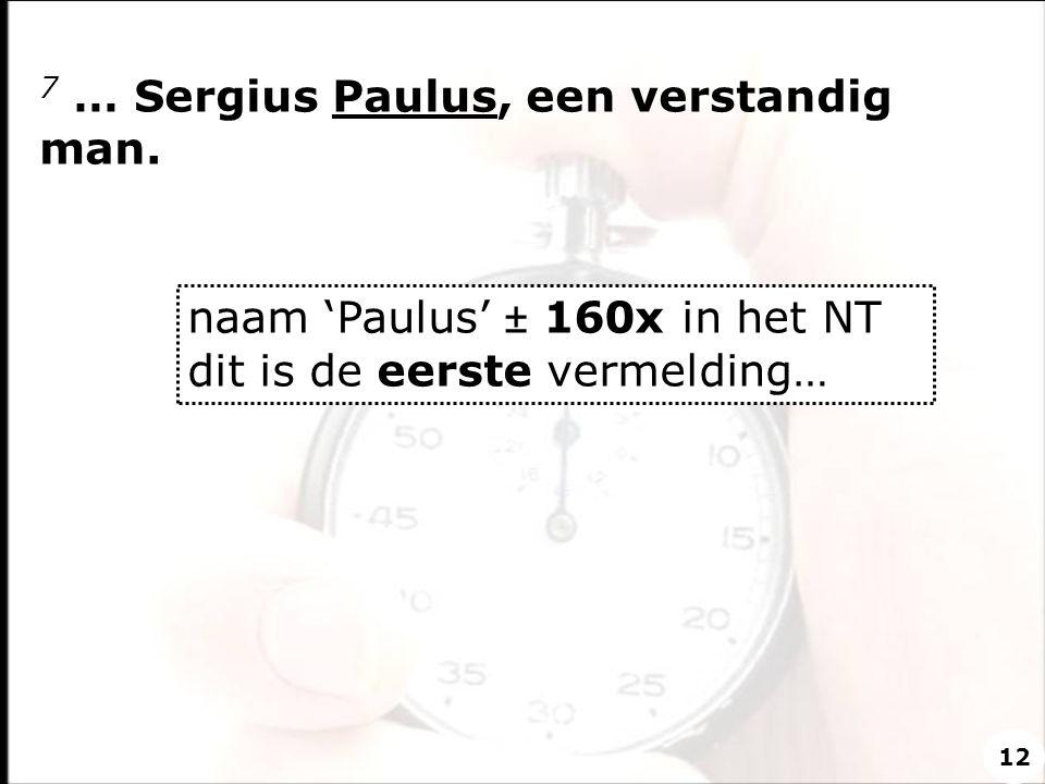 7 … Sergius Paulus, een verstandig man. naam 'Paulus' ± 160x in het NT dit is de eerste vermelding… 12
