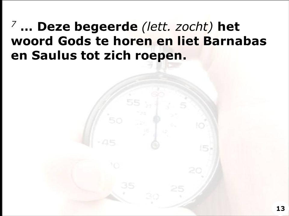 7 … Deze begeerde (lett. zocht) het woord Gods te horen en liet Barnabas en Saulus tot zich roepen. 13