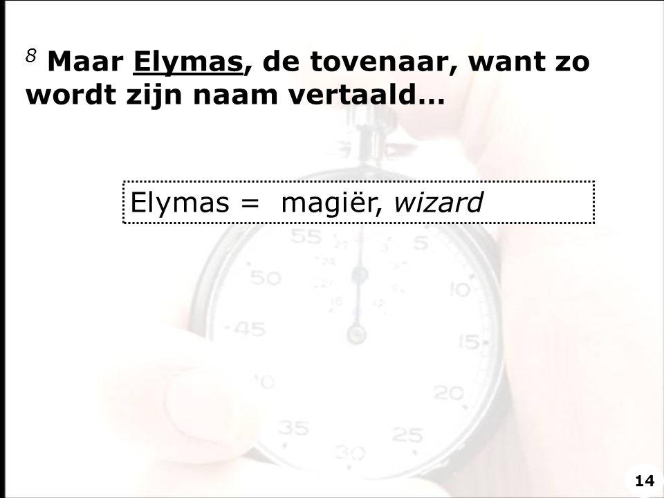8 Maar Elymas, de tovenaar, want zo wordt zijn naam vertaald… Elymas = magiër, wizard 14
