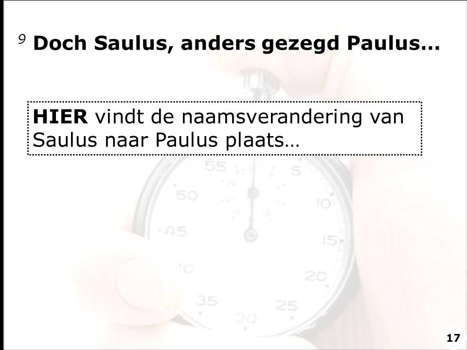 9 Doch Saulus, anders gezegd Paulus… HIER vindt de naamsverandering van Saulus naar Paulus plaats… 17