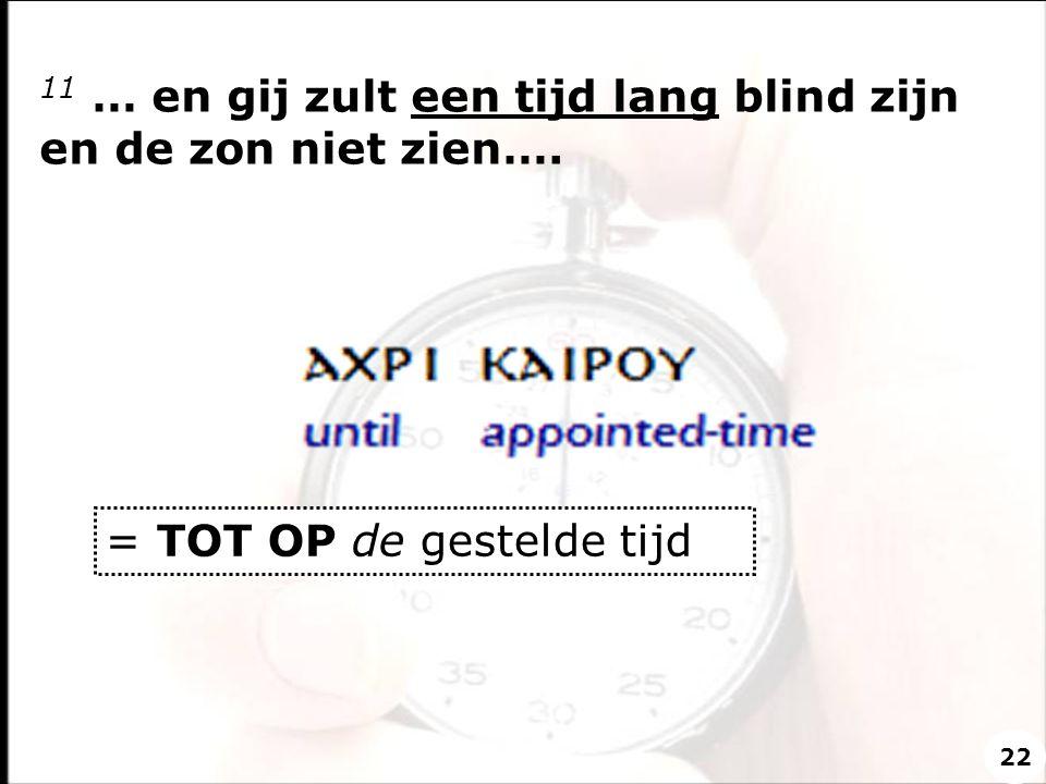 11 … en gij zult een tijd lang blind zijn en de zon niet zien…. = TOT OP de gestelde tijd 22