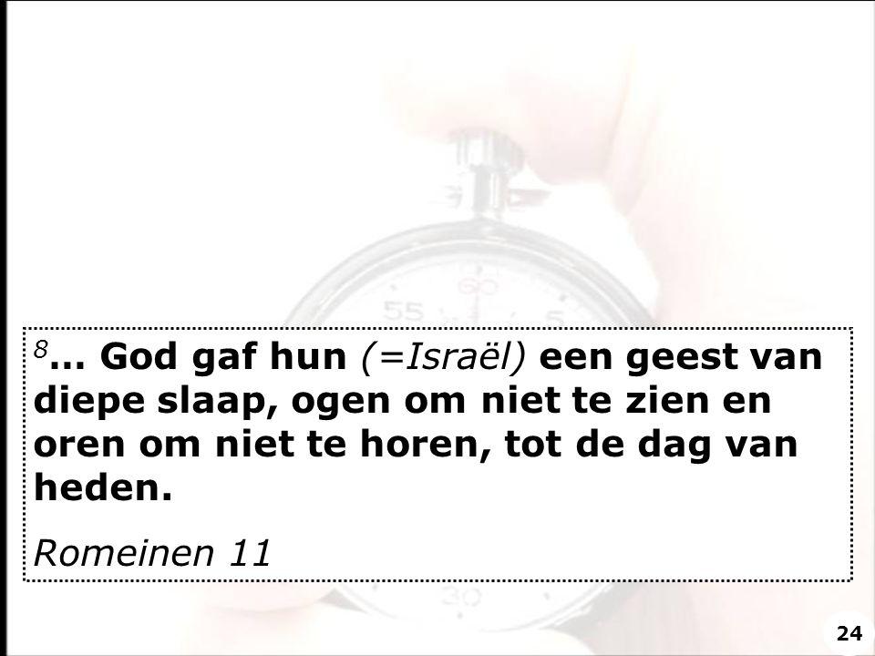 8 … God gaf hun (=Israël) een geest van diepe slaap, ogen om niet te zien en oren om niet te horen, tot de dag van heden. Romeinen 11 24