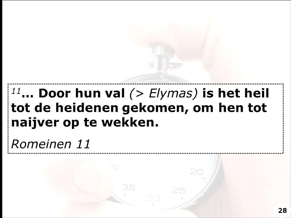 11 … Door hun val (> Elymas) is het heil tot de heidenen gekomen, om hen tot naijver op te wekken. Romeinen 11 28