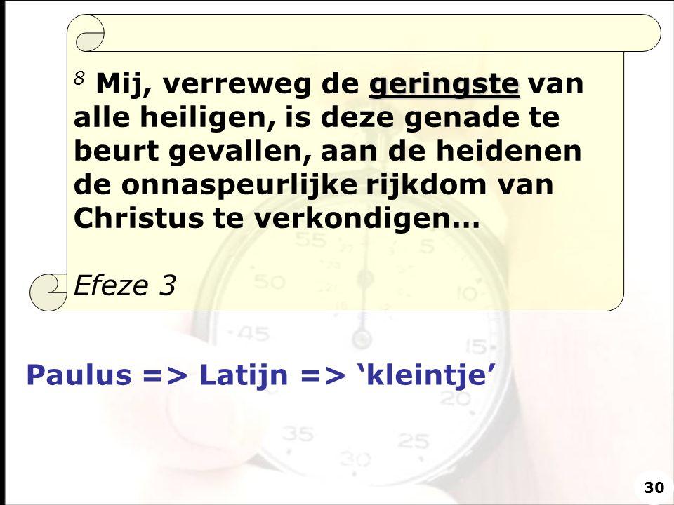 Paulus => Latijn => 'kleintje' geringste 8 Mij, verreweg de geringste van alle heiligen, is deze genade te beurt gevallen, aan de heidenen de onnaspeu