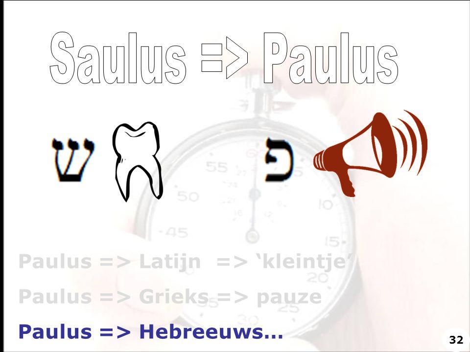 Paulus => Latijn => 'kleintje' Paulus => Grieks => pauze Paulus => Hebreeuws… 32
