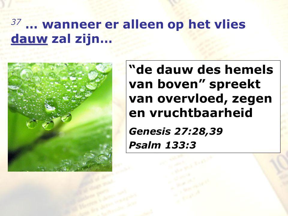 zzz dauw 37 … wanneer er alleen op het vlies dauw zal zijn… de dauw des hemels van boven spreekt van overvloed, zegen en vruchtbaarheid Genesis 27:28,39 Psalm 133:3