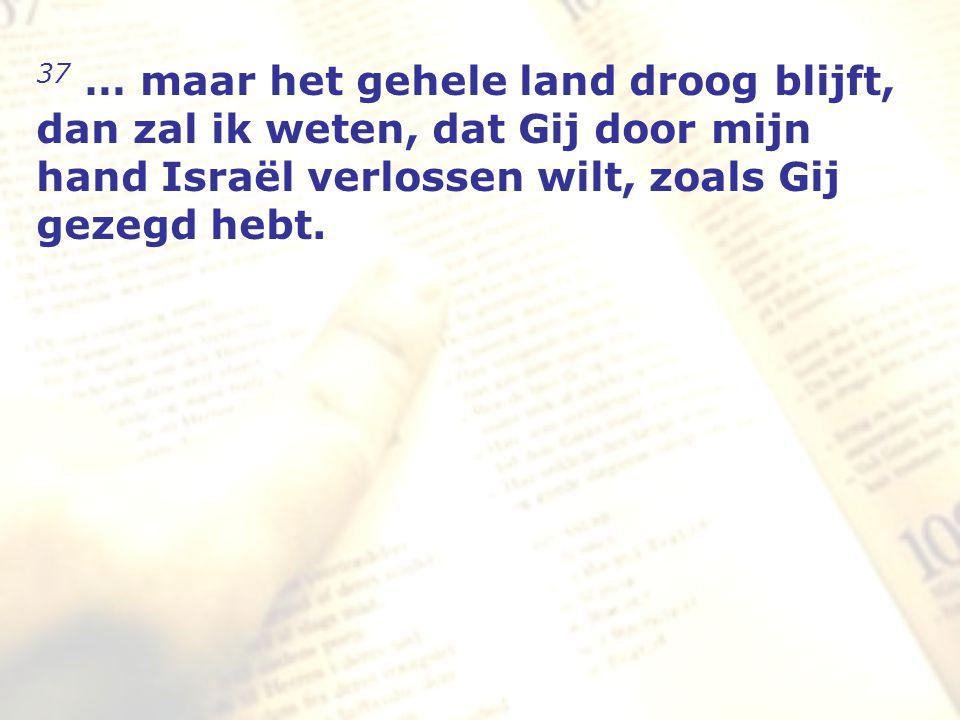 zzz 37 … maar het gehele land droog blijft, dan zal ik weten, dat Gij door mijn hand Israël verlossen wilt, zoals Gij gezegd hebt.