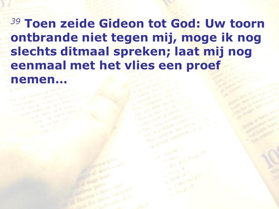 zzz 39 Toen zeide Gideon tot God: Uw toorn ontbrande niet tegen mij, moge ik nog slechts ditmaal spreken; laat mij nog eenmaal met het vlies een proef nemen…