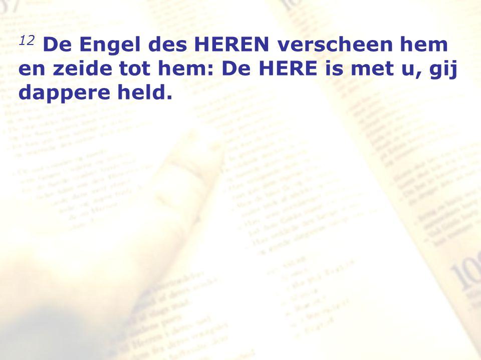 12 De Engel des HEREN verscheen hem en zeide tot hem: De HERE is met u, gij dappere held.