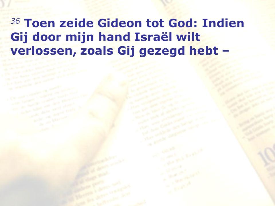 zzz 36 Toen zeide Gideon tot God: Indien Gij door mijn hand Israël wilt verlossen, zoals Gij gezegd hebt –