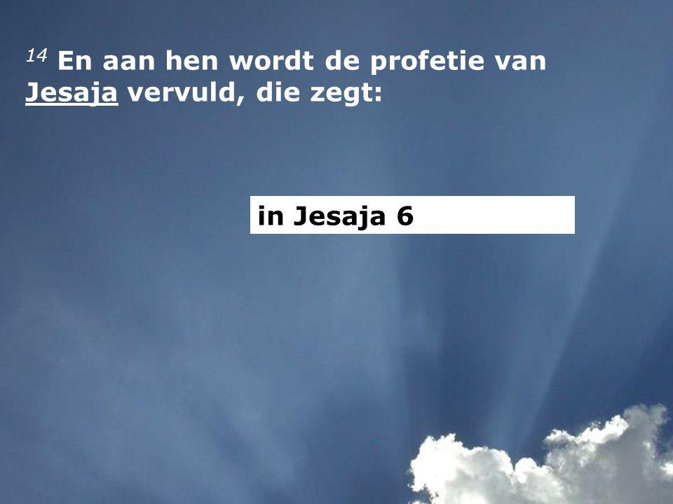 14 En aan hen wordt de profetie van Jesaja vervuld, die zegt: in Jesaja 6