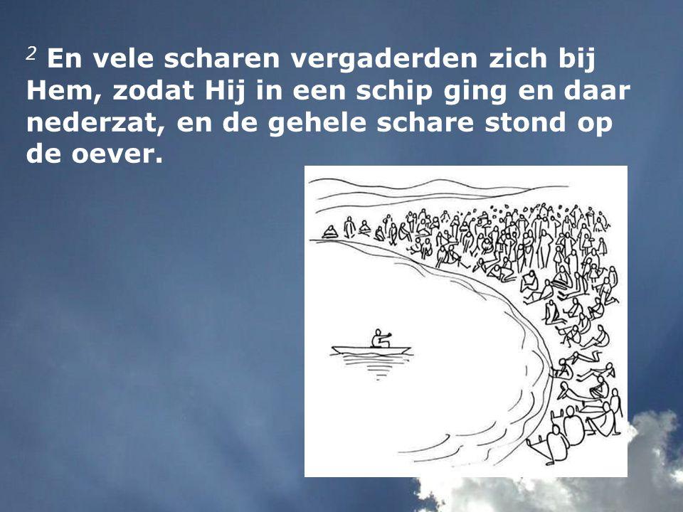 2 En vele scharen vergaderden zich bij Hem, zodat Hij in een schip ging en daar nederzat, en de gehele schare stond op de oever.