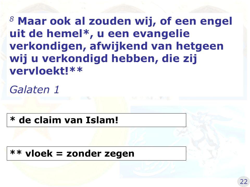 8 Maar ook al zouden wij, of een engel uit de hemel*, u een evangelie verkondigen, afwijkend van hetgeen wij u verkondigd hebben, die zij vervloekt!** Galaten 1 22 * de claim van Islam.