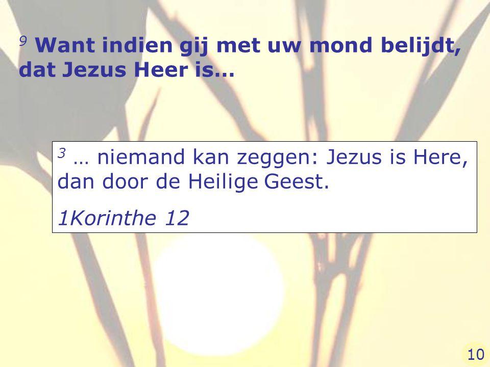 9 Want indien gij met uw mond belijdt, dat Jezus Heer is… 3 … niemand kan zeggen: Jezus is Here, dan door de Heilige Geest. 1Korinthe 12 10