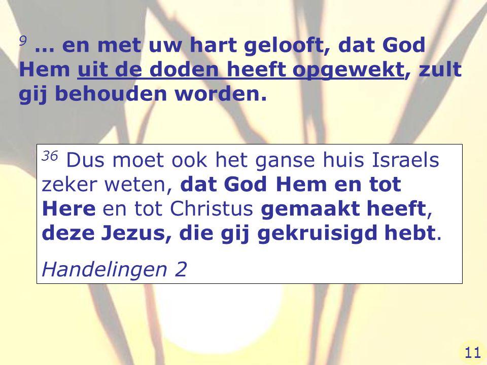 9 … en met uw hart gelooft, dat God Hem uit de doden heeft opgewekt, zult gij behouden worden. 36 Dus moet ook het ganse huis Israels zeker weten, dat