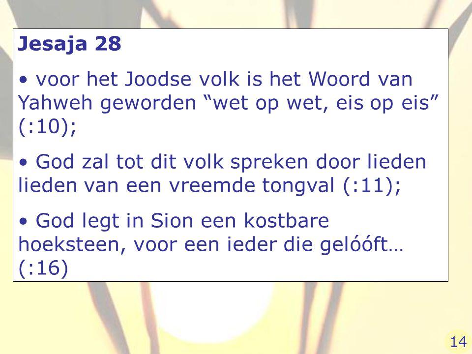 Jesaja 28 voor het Joodse volk is het Woord van Yahweh geworden wet op wet, eis op eis (:10); God zal tot dit volk spreken door lieden lieden van een vreemde tongval (:11); God legt in Sion een kostbare hoeksteen, voor een ieder die gelóóft… (:16) 14