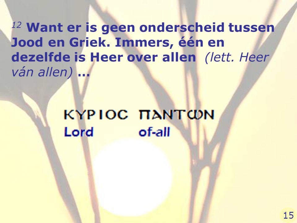 12 Want er is geen onderscheid tussen Jood en Griek. Immers, één en dezelfde is Heer over allen (lett. Heer ván allen) … 15