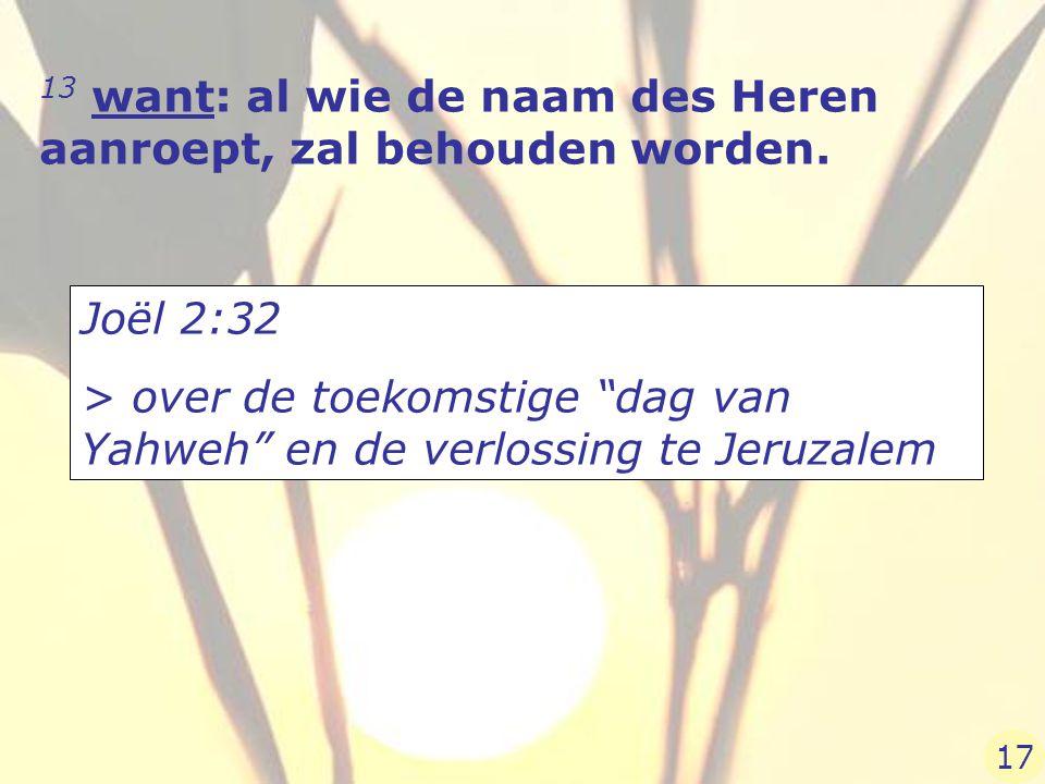 """13 want: al wie de naam des Heren aanroept, zal behouden worden. Joël 2:32 > over de toekomstige """"dag van Yahweh"""" en de verlossing te Jeruzalem 17"""