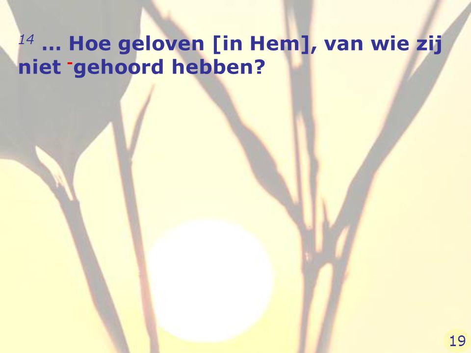 14 … Hoe geloven [in Hem], van wie zij niet - gehoord hebben? 19