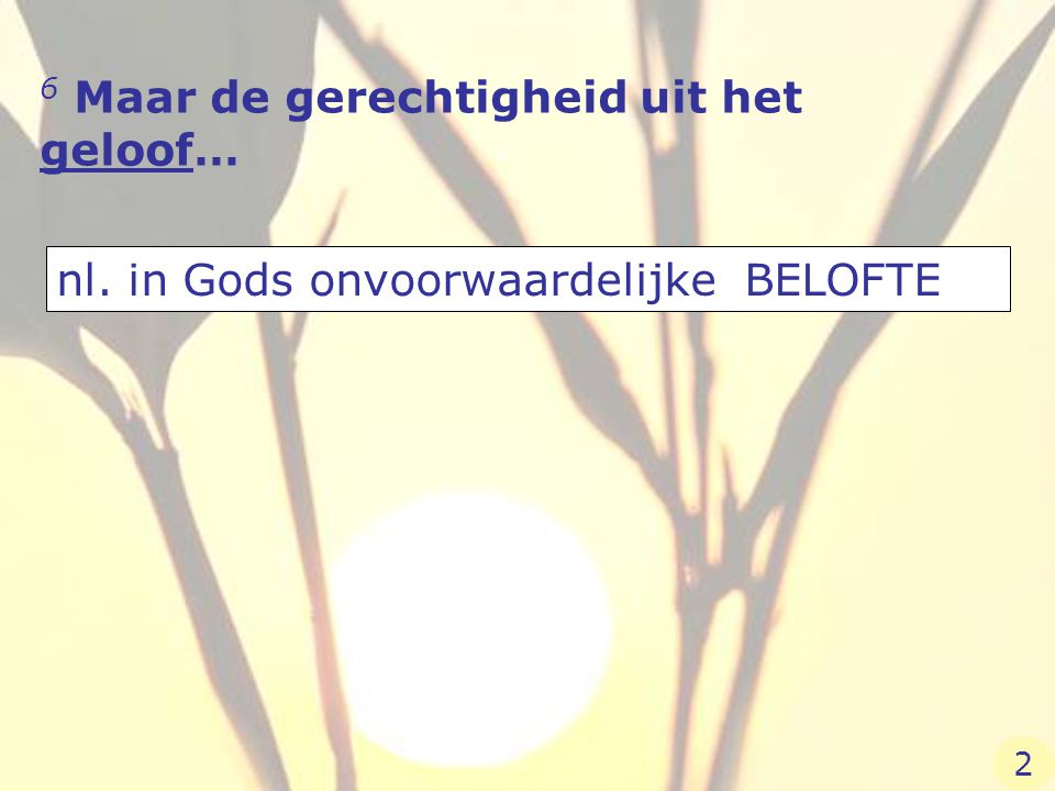 6 Maar de gerechtigheid uit het geloof… nl. in Gods onvoorwaardelijke BELOFTE 2