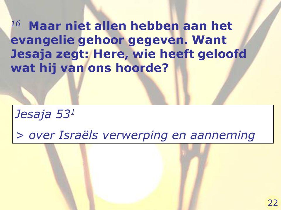 16 Maar niet allen hebben aan het evangelie gehoor gegeven. Want Jesaja zegt: Here, wie heeft geloofd wat hij van ons hoorde? Jesaja 53 1 > over Israë