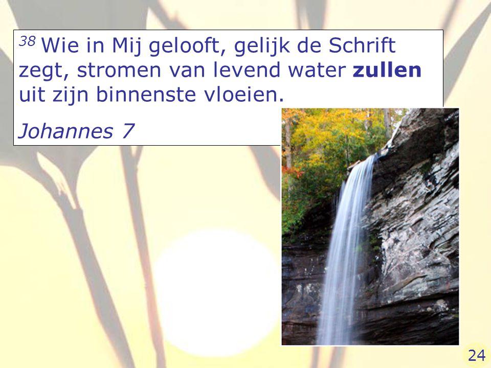 38 Wie in Mij gelooft, gelijk de Schrift zegt, stromen van levend water zullen uit zijn binnenste vloeien. Johannes 7 24