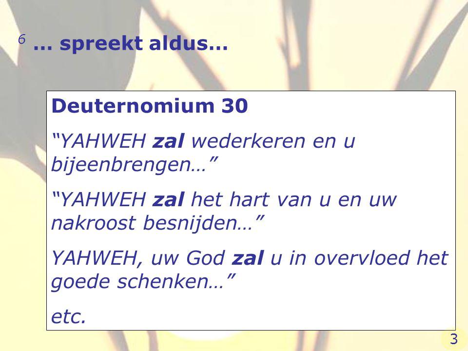 """6 … spreekt aldus… Deuternomium 30 """"YAHWEH zal wederkeren en u bijeenbrengen…"""" """"YAHWEH zal het hart van u en uw nakroost besnijden…"""" YAHWEH, uw God za"""