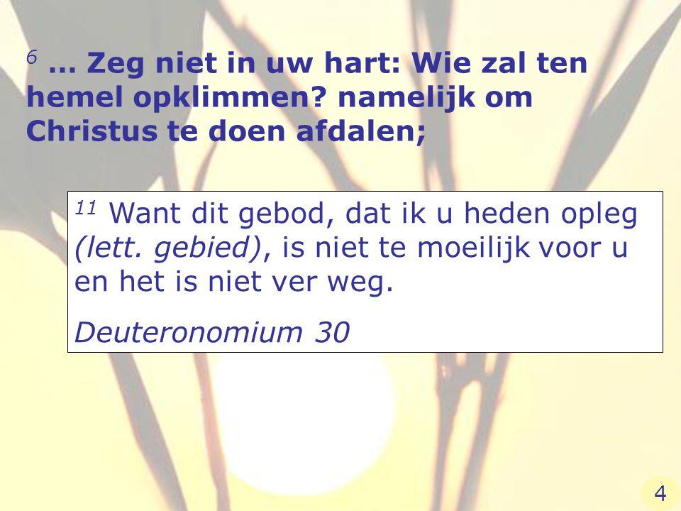 6 … Zeg niet in uw hart: Wie zal ten hemel opklimmen? namelijk om Christus te doen afdalen; 11 Want dit gebod, dat ik u heden opleg (lett. gebied), is