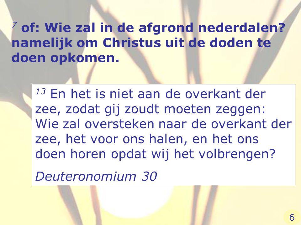 7 of: Wie zal in de afgrond nederdalen? namelijk om Christus uit de doden te doen opkomen. 13 En het is niet aan de overkant der zee, zodat gij zoudt