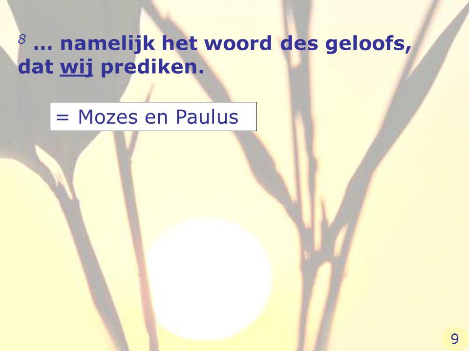8 … namelijk het woord des geloofs, dat wij prediken. = Mozes en Paulus 9