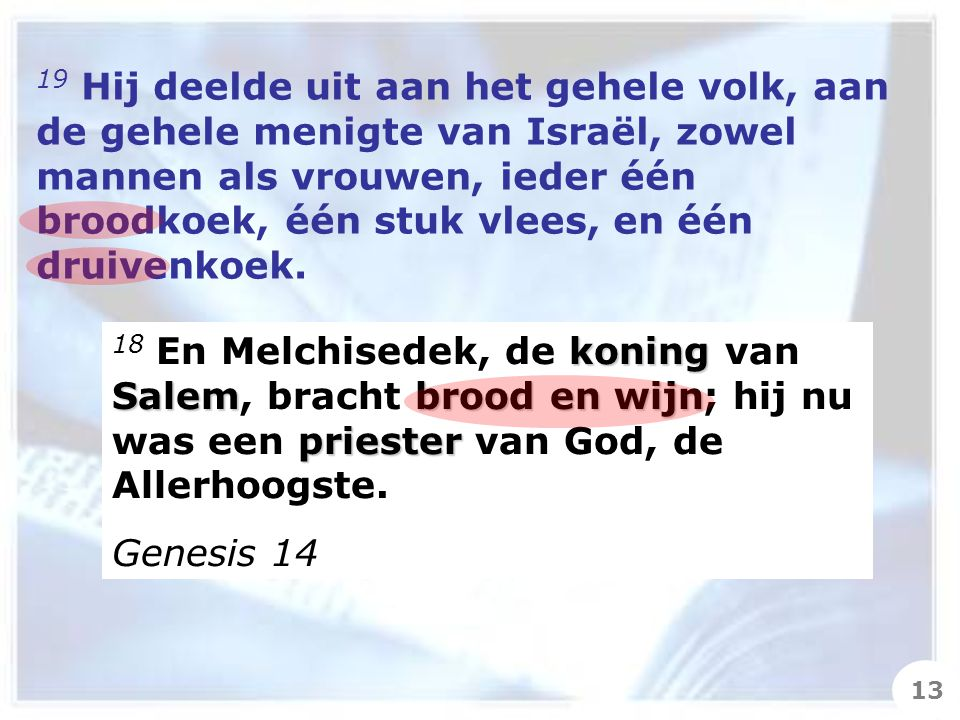 19 Hij deelde uit aan het gehele volk, aan de gehele menigte van Israël, zowel mannen als vrouwen, ieder één broodkoek, één stuk vlees, en één druivenkoek.