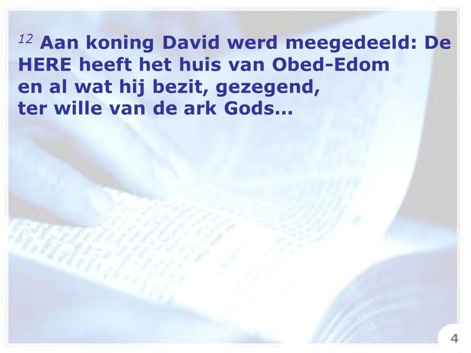 12 Aan koning David werd meegedeeld: De HERE heeft het huis van Obed-Edom en al wat hij bezit, gezegend, ter wille van de ark Gods...